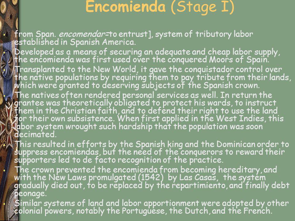 Encomienda (Stage I) from Span. encomendar=to entrust], system of tributory labor established in Spanish America.